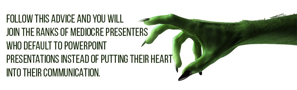 Follow this advice and you will join the ranks of mediocre presenters who default to PowerPoint presentations instead of putting their heart into their communication.
