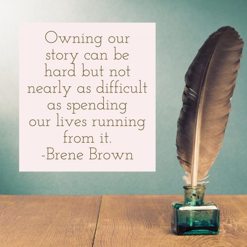 Owning our story can be hard but not nearly as difficult as spending our lives running from it. -Brene Brown